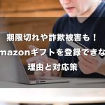 期限切れや詐欺被害も!Amazonギフトを登録できない理由と対応策