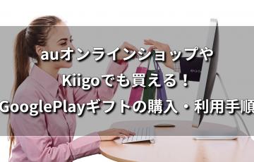 auオンラインショップやKiigoでも買える!GooglePlayギフトの購入・利用手順