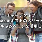 チャージタイプAmazonギフトのメリット!お得なキャンペーンを活用しよう!