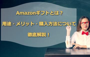 Amazonギフトとは?用途・メリット・購入方法について徹底解説!