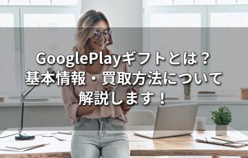 GooglePlayギフトとは?基本情報・買取方法について解説します!