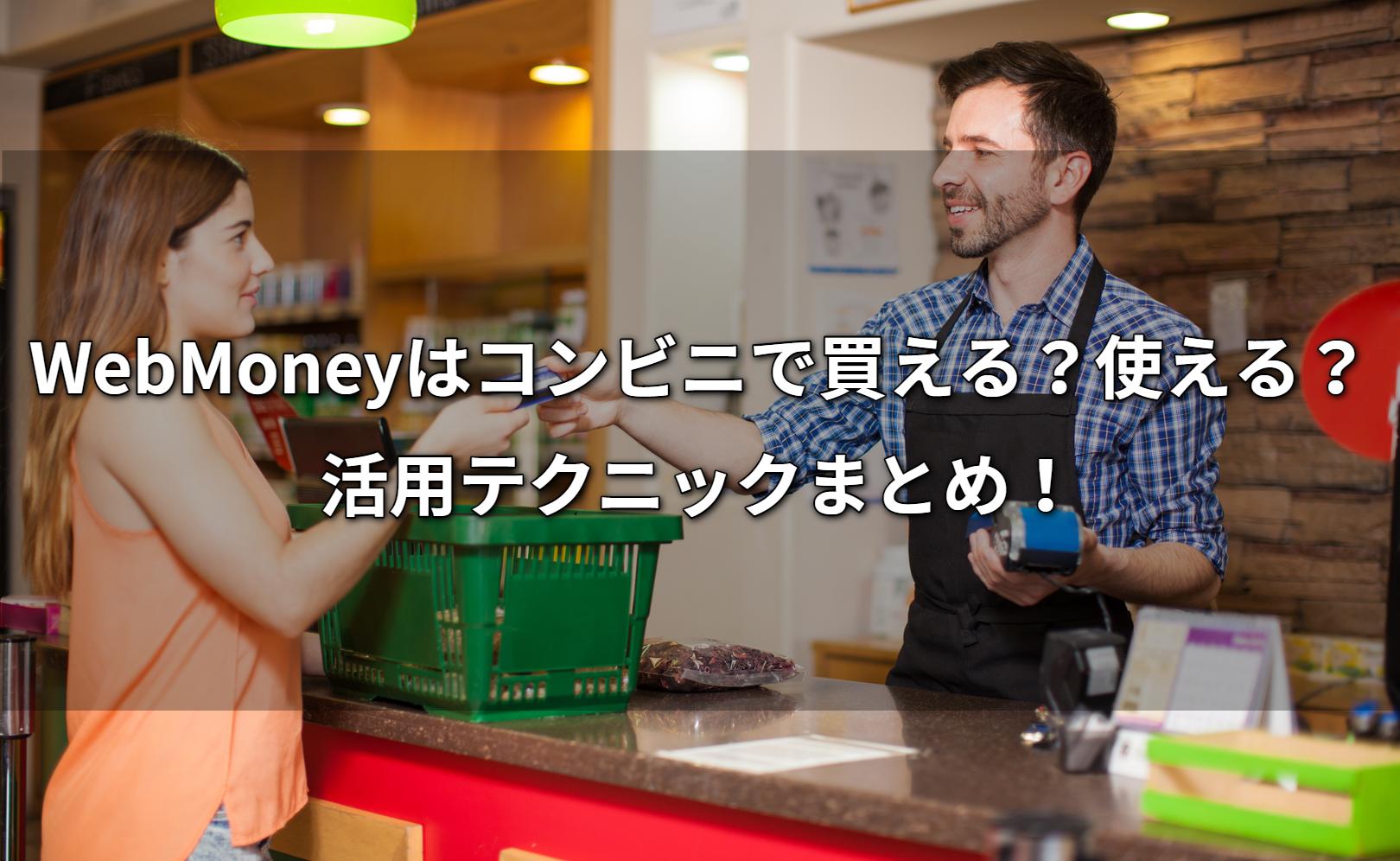 WebMoneyはコンビニで買える?使える?活用テクニックまとめ!