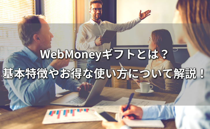 WebMoneyギフトとは?基本特徴やお得な使い方について解説!