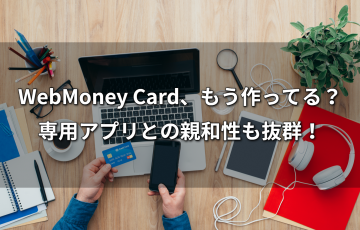 WebMoney Card、もう作ってる?専用アプリとの親和性も抜群!